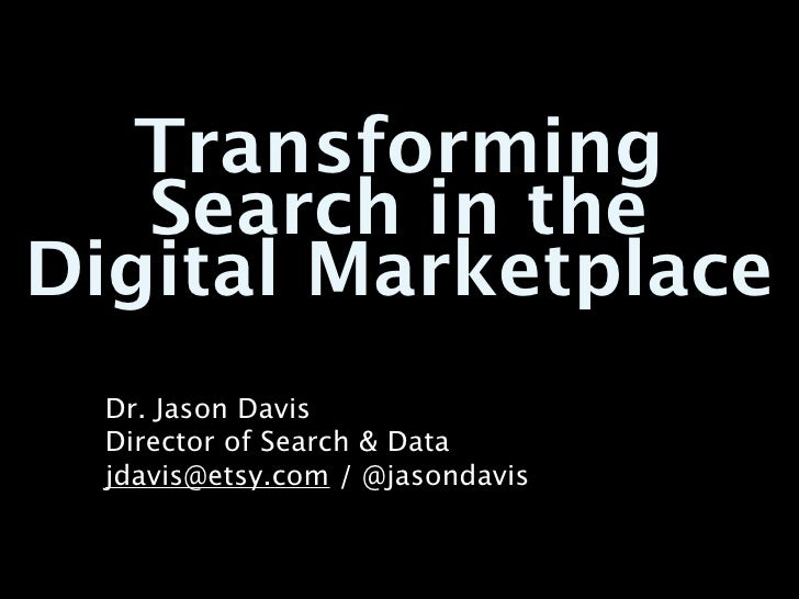 Transforming   Search in theDigital Marketplace  Dr. Jason Davis  Director of Search & Data  jdavis@etsy.com / @jasondavis
