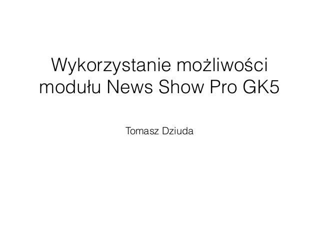 Wykorzystanie możliwości  modułu News Show Pro GK5  Tomasz Dziuda