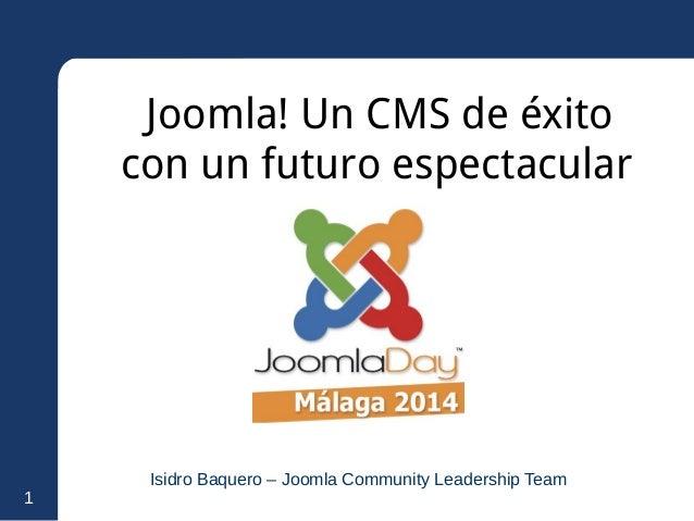 1  Joomla! Un CMS de éxito  con un futuro espectacular  Isidro Baquero – Joomla Community Leadership Team
