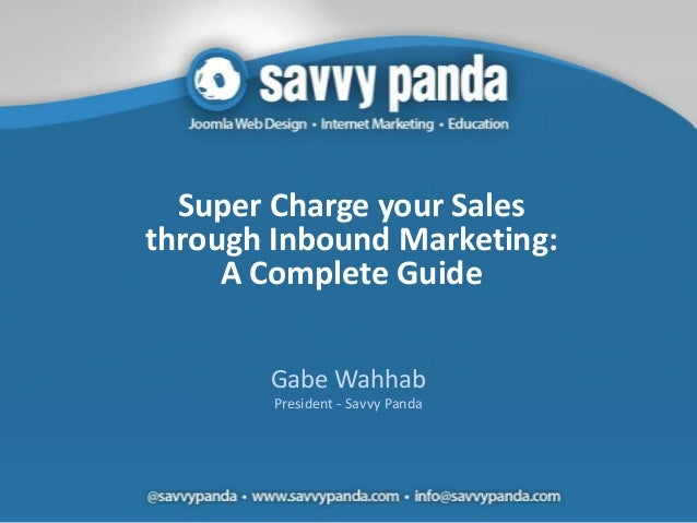 Super Charge your Salesthrough Inbound Marketing:     A Complete Guide       Gabe Wahhab        President - Savvy Panda