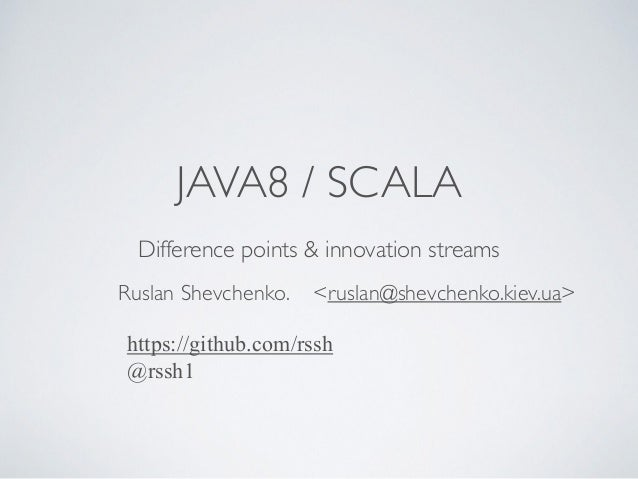 JAVA8 / SCALA Difference points & innovation streams Ruslan Shevchenko. <ruslan@shevchenko.kiev.ua> https://github.com/rss...