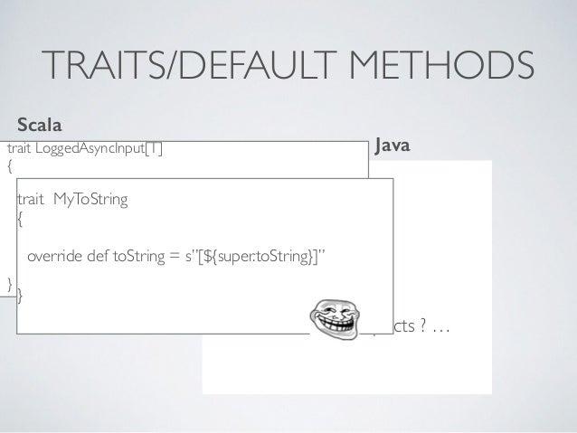 TRAITS/DEFAULT METHODS trait LoggedAsyncInput[T] { override def onReceive(acceptor:T => ()) = super.onReceive(x => { print...
