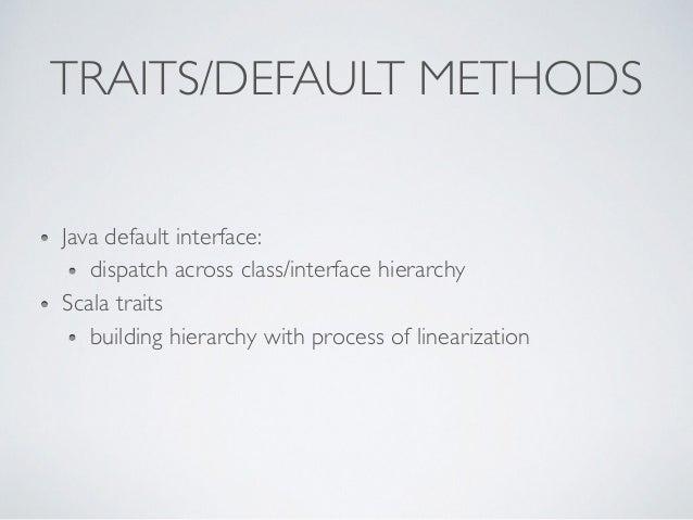 TRAITS/DEFAULT METHODS Java default interface: dispatch across class/interface hierarchy Scala traits building hierarchy w...