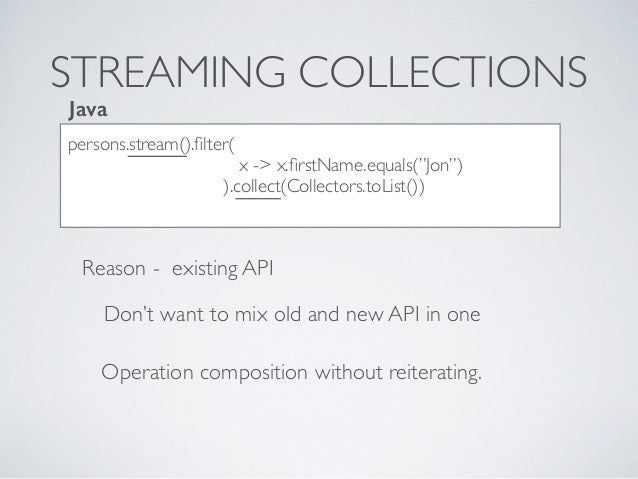"""STREAMING COLLECTIONS persons.stream().filter( x -> x.firstName.equals(""""Jon"""") ).collect(Collectors.toList()) Java Reason - e..."""