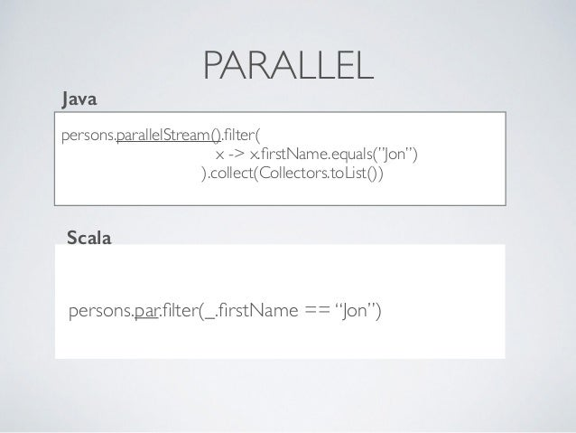"""PARALLEL persons.parallelStream().filter( x -> x.firstName.equals(""""Jon"""") ).collect(Collectors.toList()) persons.par.filter(_...."""
