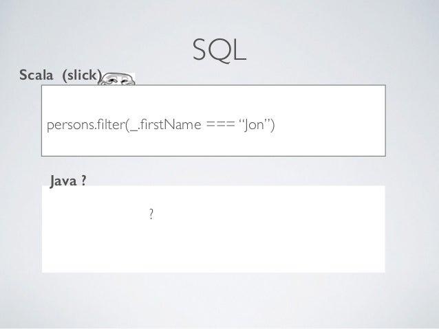 "SQL ..??***8dc persons.filter(_.firstName === ""Jon"") Scala (slick) Java ? ?"