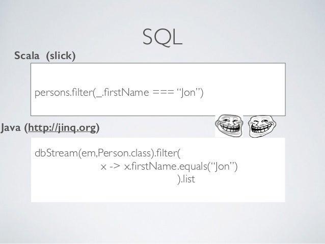 "SQL ..??***8dc persons.filter(_.firstName === ""Jon"") Scala (slick) Java (http://jinq.org) dbStream(em,Person.class).filter( x..."