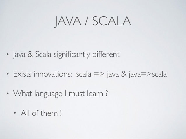 JAVA / SCALA • Java & Scala significantly different • Exists innovations: scala => java & java=>scala • What language I mus...