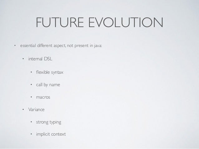 FUTURE EVOLUTION • essential different aspect, not present in java: • internal DSL • flexible syntax • call by name • macro...
