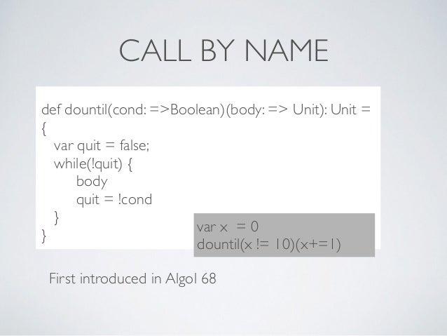 CALL BY NAME ..??***8dc def dountil(cond: =>Boolean)(body: => Unit): Unit = { var quit = false; while(!quit) { body quit =...