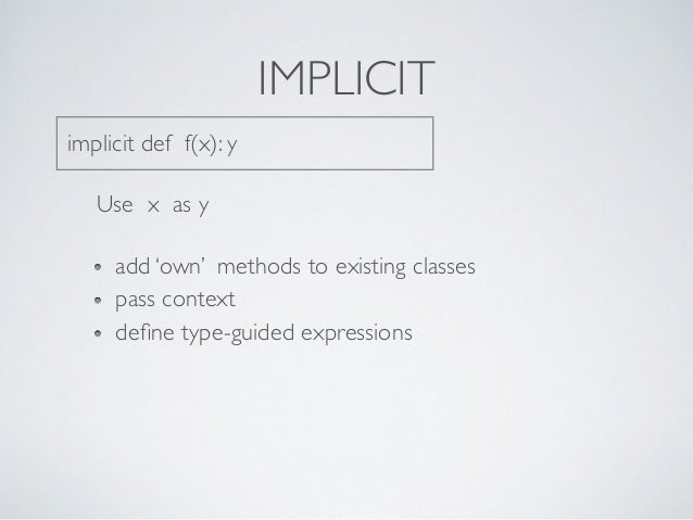 IMPLICIT implicit def f(x): y Use x as y add 'own' methods to existing classes pass context define type-guided expressions