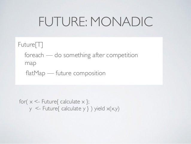 FUTURE: MONADIC ..??***8dc for( x <- Future{ calculate x }; y <- Future{ calculate y } ) yield x(x,y) Future[T] foreach — ...