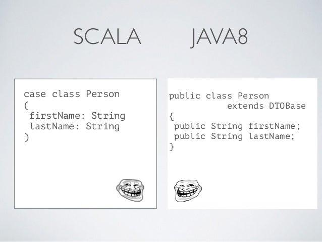 SCALA JAVA8 public class Person extends DTOBase { public String firstName; public String lastName; } case class Person ( f...