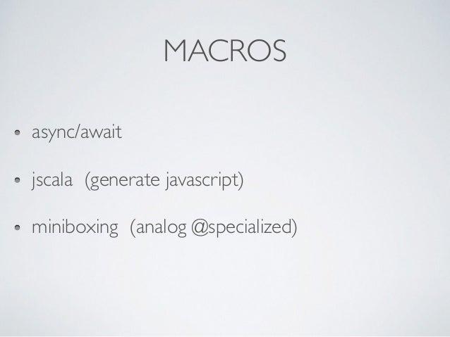 MACROS async/await jscala (generate javascript) miniboxing (analog @specialized)