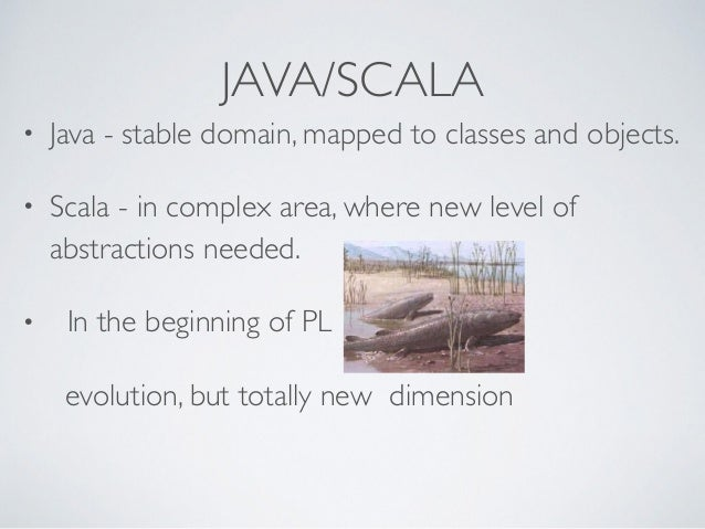 JAVA/SCALA • Java - stable domain, mapped to classes and objects. • Scala - in complex area, where new level of abstractio...