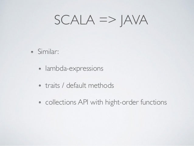 SCALA => JAVA Similar: lambda-expressions traits / default methods collections API with hight-order functions