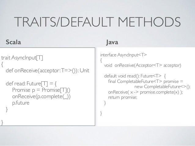 TRAITS/DEFAULT METHODS trait AsyncInput[T] { def onReceive(acceptor:T=>()): Unit def read: Future[T] = { Promise p = Promi...