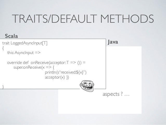 TRAITS/DEFAULT METHODS trait LoggedAsyncInput[T] { this:AsyncInput => override def onReceive(acceptor:T => ()) = super.onR...