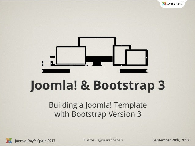 Joomla! & Bootstrap 3 Building a Joomla! Template with Bootstrap Version 3  Joomla!Day™ Spain 2013  Twitter: @saurabhshah ...