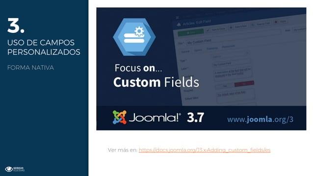 3. USO DE CAMPOS PERSONALIZADOS FORMA NATIVA Ver más en: https://docs.joomla.org/J3.x:Adding_custom_fields/es