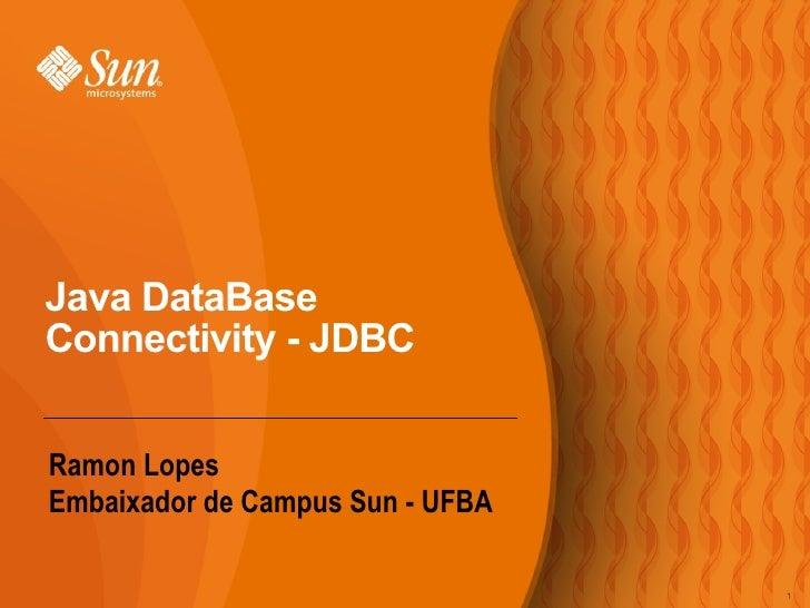 <ul><li>Ramon Lopes </li></ul><ul><li>Embaixador de Campus Sun - UFBA </li></ul>Java DataBase Connectivity - JDBC