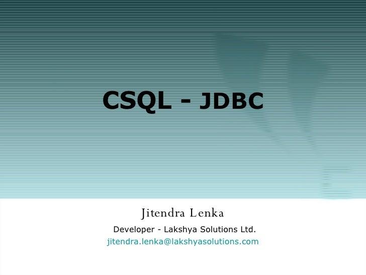 CSQL -  JDBC Jitendra Lenka Developer - Lakshya Solutions Ltd. [email_address] olutions.com