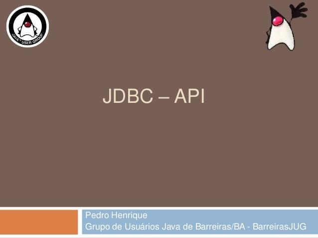JDBC – APIPedro HenriqueGrupo de Usuários Java de Barreiras/BA - BarreirasJUG