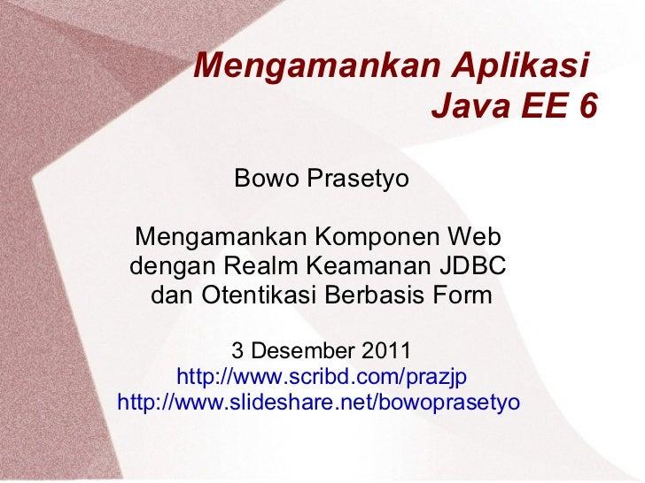 Mengamankan Aplikasi  Java EE 6 Bowo Prasetyo Mengamankan Komponen Web  dengan Realm Keamanan JDBC  dan Otentikasi Berbasi...