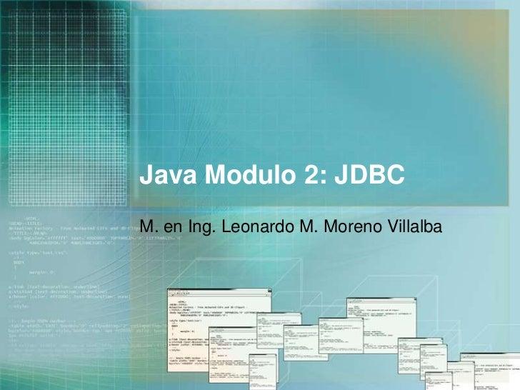 Java Modulo 2: JDBC<br />M. en Ing. Leonardo M. Moreno Villalba<br />