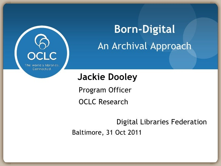 Born-Digital        An Archival Approach Jackie Dooley  Program Officer  OCLC Research             Digital Libraries Feder...