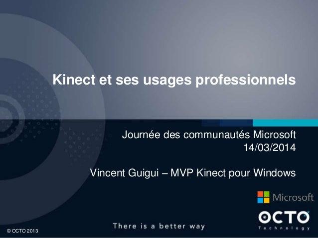 1© OCTO 2013 Kinect et ses usages professionnels Journée des communautés Microsoft 14/03/2014 Vincent Guigui – MVP Kinect ...