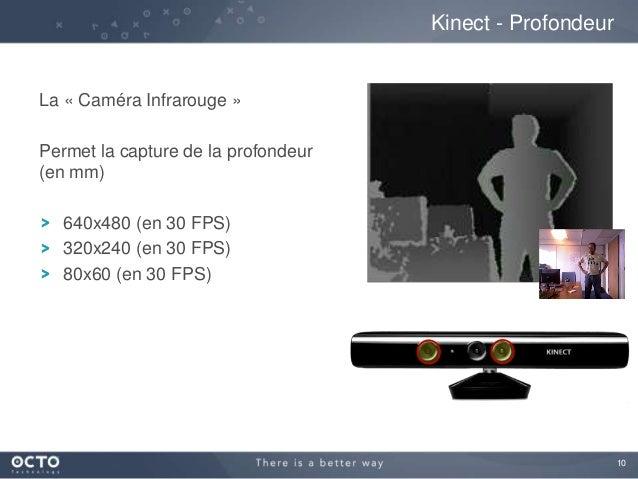 10 La « Caméra Infrarouge » Permet la capture de la profondeur (en mm) 640x480 (en 30 FPS) 320x240 (en 30 FPS) 80x60 (en 3...