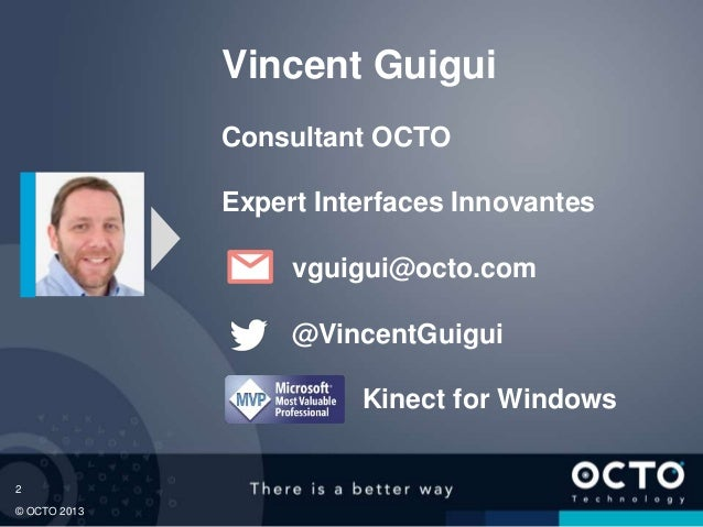 2 © OCTO 2013 Vincent Guigui Consultant OCTO Expert Interfaces Innovantes vguigui@octo.com @VincentGuigui Kinect for Windo...