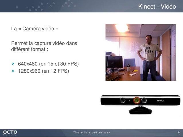 9 La « Caméra vidéo » Permet la capture vidéo dans différent format : 640x480 (en 15 et 30 FPS) 1280x960 (en 12 FPS) Kinec...