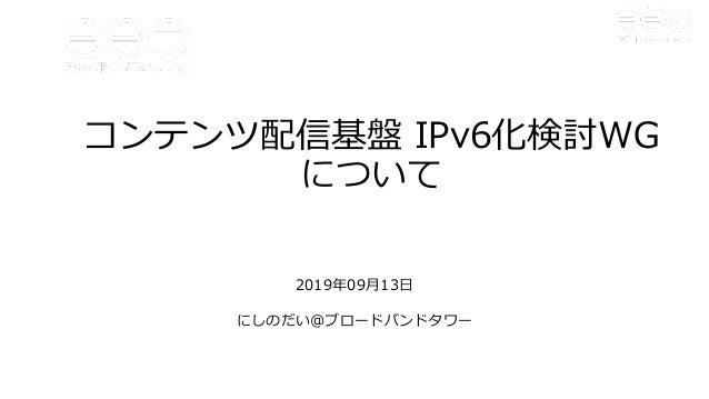 コンテンツ配信基盤 IPv6化検討WG について 2019年09⽉13⽇ にしのだい@ブロードバンドタワー
