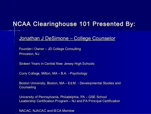NCAA Clearinghouse 101 Presented By: Jonathan J DeSimone – College Counselor Founder / Owner – JD College Consulting Princ...