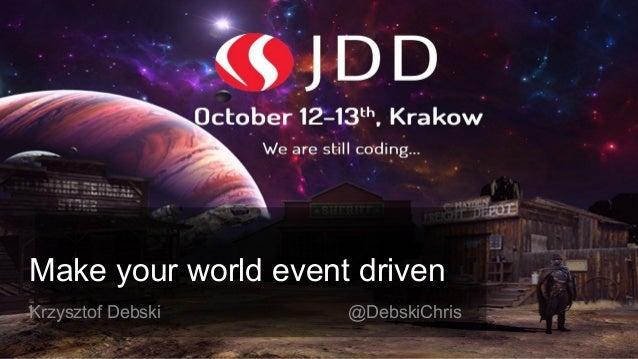 Make your world event driven Krzysztof Debski @DebskiChris
