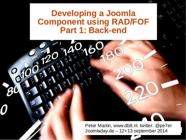 Developing a Joomla  Component using RAD/FOF  Part 1: Back-end  Peter Martin, www.db8.nl. twitter: @pe7er  Joomladay.de – ...