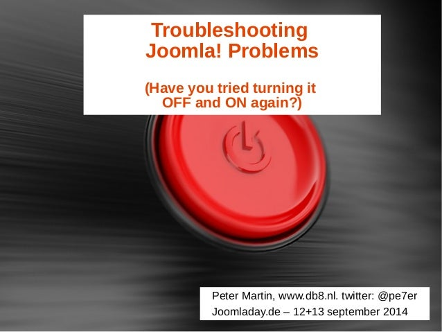 Troubleshooting  Joomla! Problems  (Have you tried turning it  OFF and ON again?)  Peter Martin, www.db8.nl. twitter: @pe7...