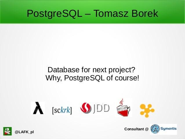 PostgreSQL – Tomasz Borek Database for next project? Why, PostgreSQL of course! @LAFK_pl Consultant @