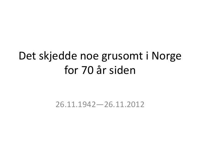 Det skjedde noe grusomt i Norge         for 70 år siden       26.11.1942—26.11.2012