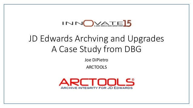 JD Edwards Archving and Upgrades A Case Study from DBG Joe DiPietro ARCTOOLS