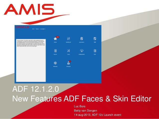 Luc Bors Betty van Dongen 14-aug-2013, ADF 12c Launch event ADF 12.1.2.0 New Features ADF Faces & Skin Editor