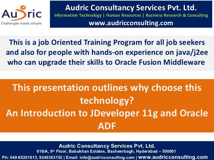 This presentation outlines why choose this technology? An Introduction to JDeveloper 11g and Oracle ADF This is a job Orie...