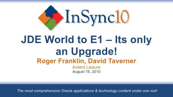 JDE World to E1 – Its only an Upgrade! Roger Franklin, David Taverner Ardent Leisure August 16, 2010 The most comprehensiv...