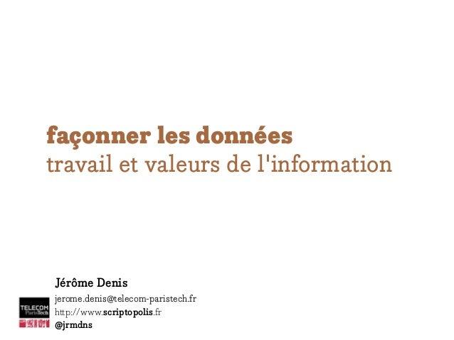 façonner les données travail et valeurs de l'information Jérôme Denis jerome.denis@telecom-paristech.fr http://www.scripto...
