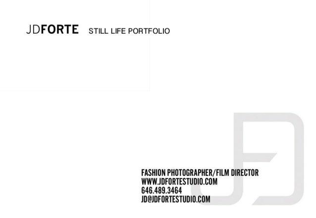 J DFO RTE STILL LIFE PORTFOLIO  FASHION PHOTO6RAPHER/  FILM DIRECTOR WWWJDI-'ORTESTUDlO.6OM  646.489.3464 lD@JDFORTESTUD  ...
