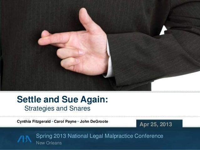 Copyright © 2013 Cynthia Fitzgerald • Carol Payne • John DeGrooteSettle and Sue Again:Strategies and SnaresApr 25, 2013Spr...