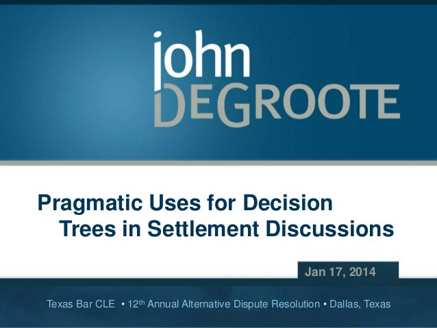 Pragmatic Uses for Decision Trees in Settlement Discussions Jan 17, 2014 Texas Bar CLE • 12th Annual Alternative Dispute R...