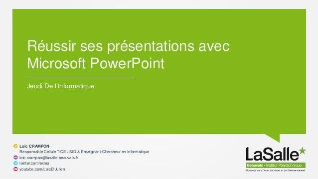 Réussir ses présentations avec Microsoft PowerPoint Jeudi De l'Informatique Loïc CRAMPON Responsable Cellule TICE / SID & ...
